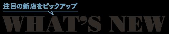 What's NEW 注目の新店をピックアップ