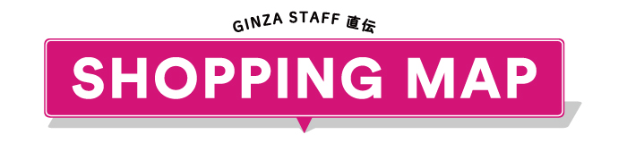 GINZA STAFF 直伝 SHOPPING MAP