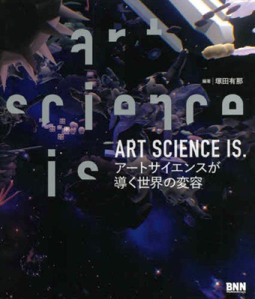 『ART SCIENCE IS. ─アートサイエンスが導く世界の変容』塚田有那/編・著